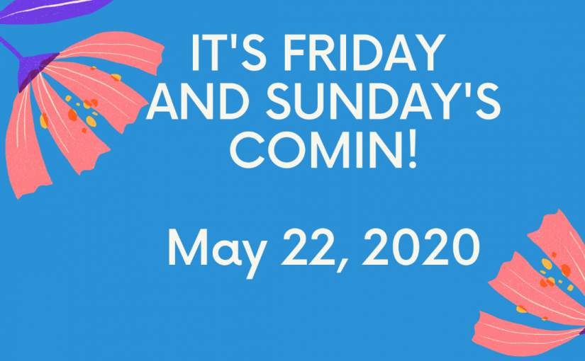 MAY 22ND – IT'S FRIDAY AND SUNDAY'S COMIN'!